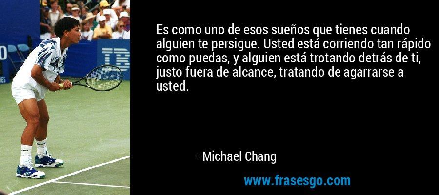Es como uno de esos sueños que tienes cuando alguien te persigue. Usted está corriendo tan rápido como puedas, y alguien está trotando detrás de ti, justo fuera de alcance, tratando de agarrarse a usted. – Michael Chang