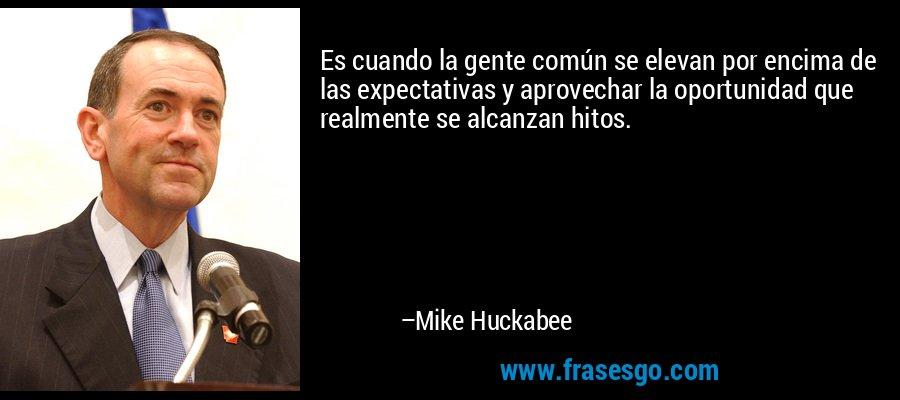 Es cuando la gente común se elevan por encima de las expectativas y aprovechar la oportunidad que realmente se alcanzan hitos. – Mike Huckabee