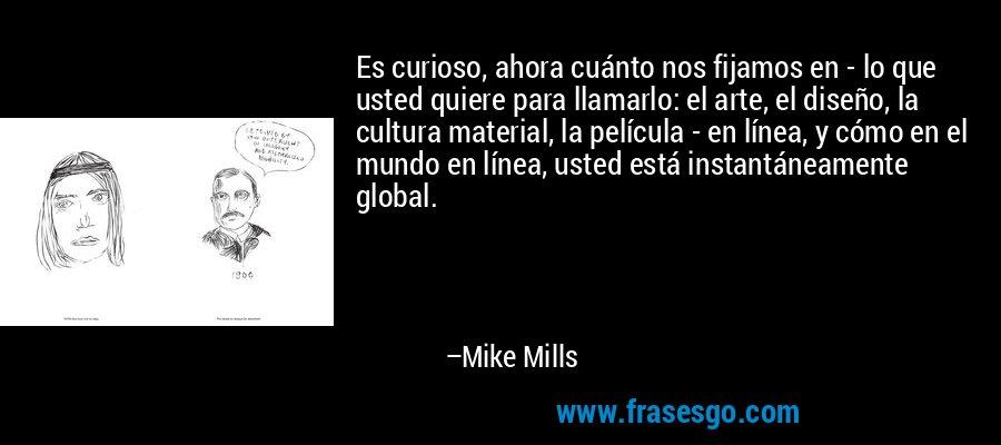 Es curioso, ahora cuánto nos fijamos en - lo que usted quiere para llamarlo: el arte, el diseño, la cultura material, la película - en línea, y cómo en el mundo en línea, usted está instantáneamente global. – Mike Mills