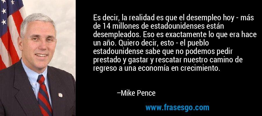 Es decir, la realidad es que el desempleo hoy - más de 14 millones de estadounidenses están desempleados. Eso es exactamente lo que era hace un año. Quiero decir, esto - el pueblo estadounidense sabe que no podemos pedir prestado y gastar y rescatar nuestro camino de regreso a una economía en crecimiento. – Mike Pence