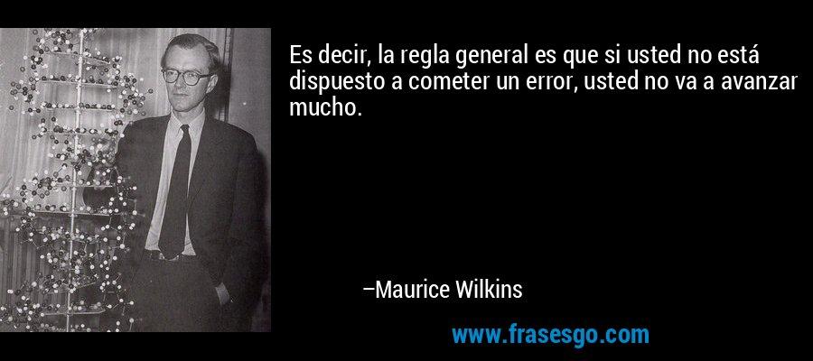 Es decir, la regla general es que si usted no está dispuesto a cometer un error, usted no va a avanzar mucho. – Maurice Wilkins