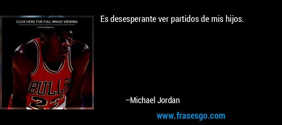Es desesperante ver partidos de mis hijos. – Michael Jordan