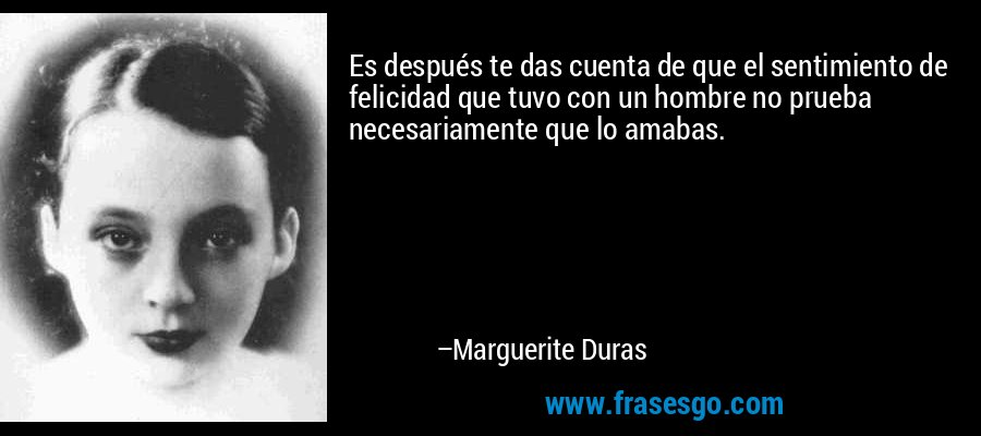 Es después te das cuenta de que el sentimiento de felicidad que tuvo con un hombre no prueba necesariamente que lo amabas. – Marguerite Duras