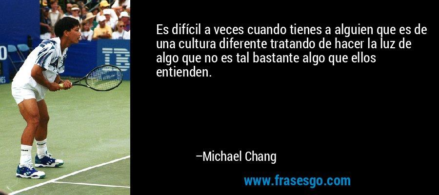 Es difícil a veces cuando tienes a alguien que es de una cultura diferente tratando de hacer la luz de algo que no es tal bastante algo que ellos entienden. – Michael Chang