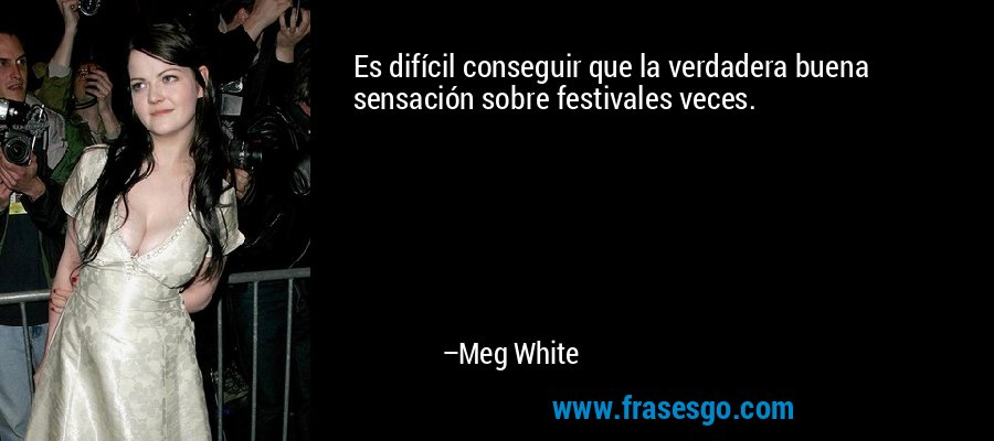 Es difícil conseguir que la verdadera buena sensación sobre festivales veces. – Meg White