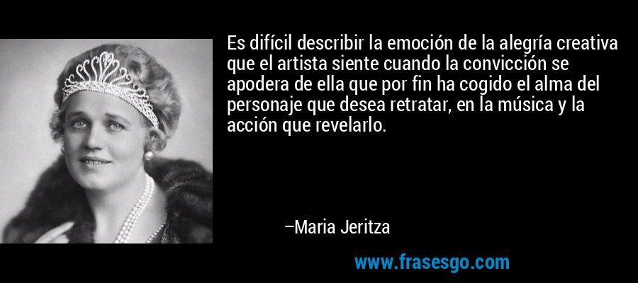 Es difícil describir la emoción de la alegría creativa que el artista siente cuando la convicción se apodera de ella que por fin ha cogido el alma del personaje que desea retratar, en la música y la acción que revelarlo. – Maria Jeritza