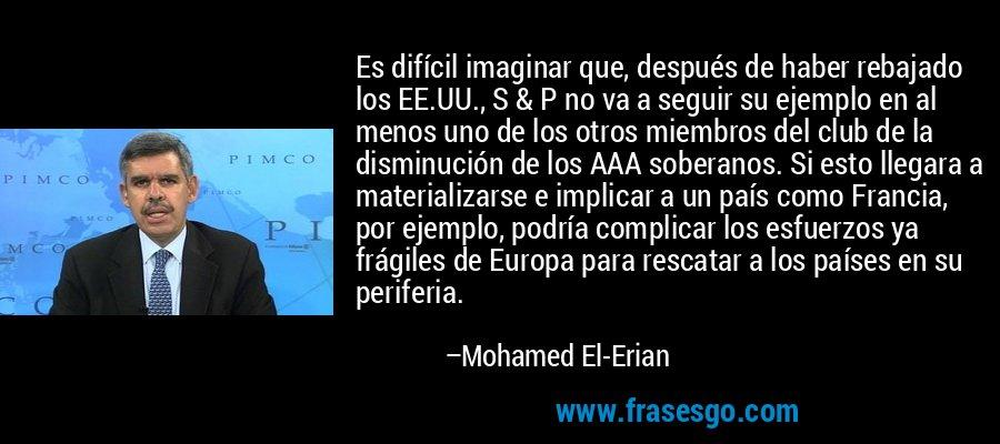Es difícil imaginar que, después de haber rebajado los EE.UU., S & P no va a seguir su ejemplo en al menos uno de los otros miembros del club de la disminución de los AAA soberanos. Si esto llegara a materializarse e implicar a un país como Francia, por ejemplo, podría complicar los esfuerzos ya frágiles de Europa para rescatar a los países en su periferia. – Mohamed El-Erian