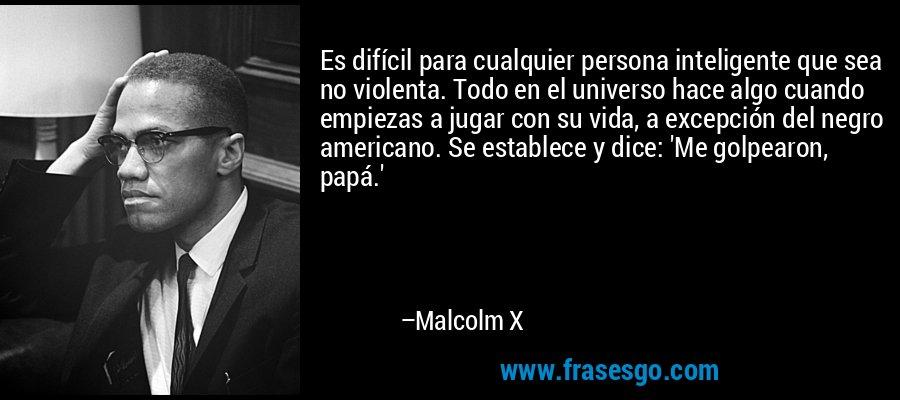 Es difícil para cualquier persona inteligente que sea no violenta. Todo en el universo hace algo cuando empiezas a jugar con su vida, a excepción del negro americano. Se establece y dice: 'Me golpearon, papá.' – Malcolm X