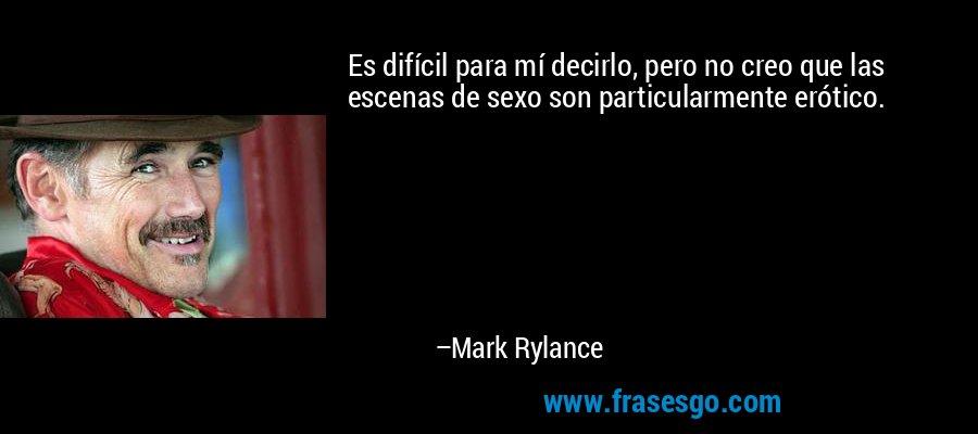 Es difícil para mí decirlo, pero no creo que las escenas de sexo son particularmente erótico. – Mark Rylance