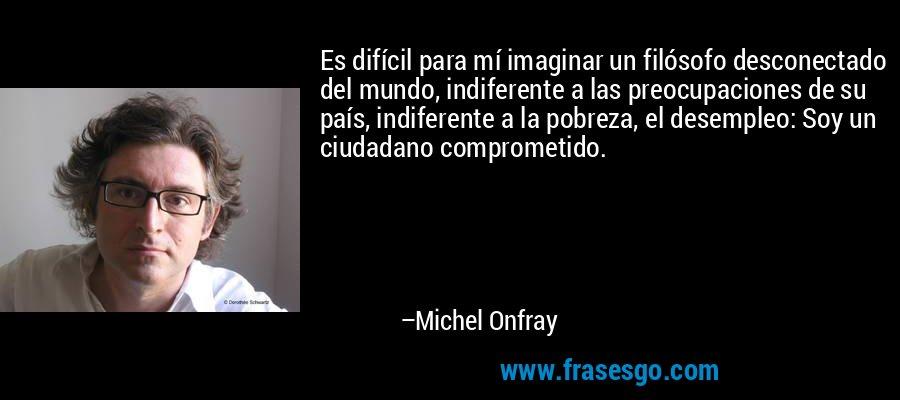 Es difícil para mí imaginar un filósofo desconectado del mundo, indiferente a las preocupaciones de su país, indiferente a la pobreza, el desempleo: Soy un ciudadano comprometido. – Michel Onfray