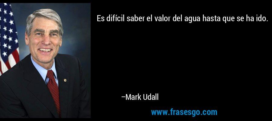 Es difícil saber el valor del agua hasta que se ha ido. – Mark Udall