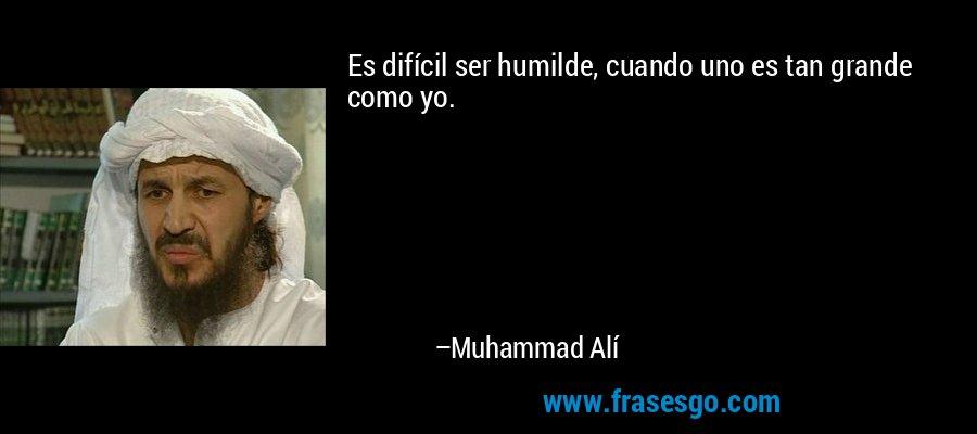 Es difícil ser humilde, cuando uno es tan grande como yo. – Muhammad Alí