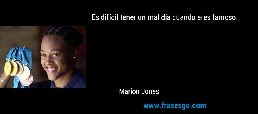 Es difícil tener un mal día cuando eres famoso. – Marion Jones