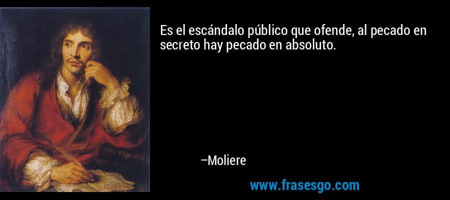 Es el escándalo público que ofende, al pecado en secreto hay pecado en absoluto. – Moliere