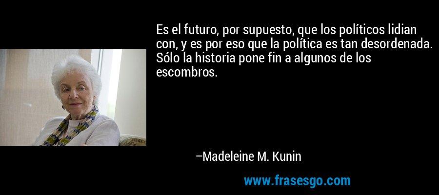 Es el futuro, por supuesto, que los políticos lidian con, y es por eso que la política es tan desordenada. Sólo la historia pone fin a algunos de los escombros. – Madeleine M. Kunin