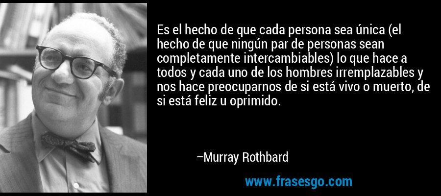 Es el hecho de que cada persona sea única (el hecho de que ningún par de personas sean completamente intercambiables) lo que hace a todos y cada uno de los hombres irremplazables y nos hace preocuparnos de si está vivo o muerto, de si está feliz u oprimido. – Murray Rothbard