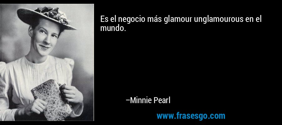 Es el negocio más glamour unglamourous en el mundo. – Minnie Pearl