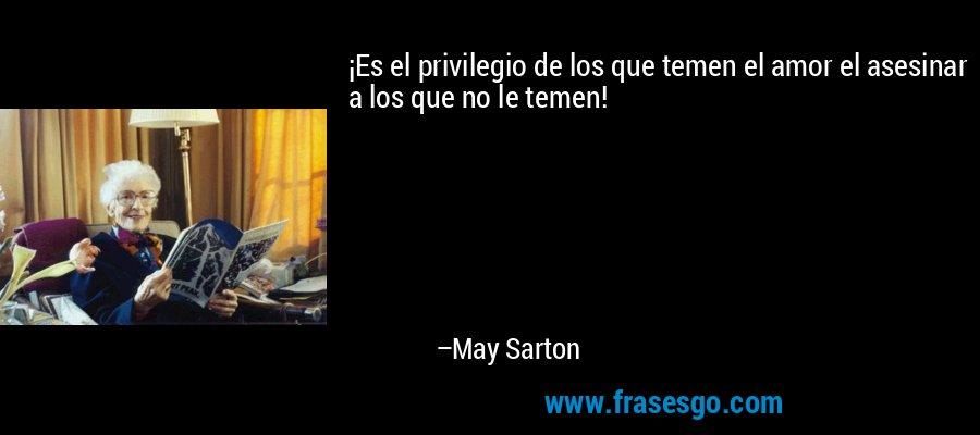 ¡Es el privilegio de los que temen el amor el asesinar a los que no le temen! – May Sarton
