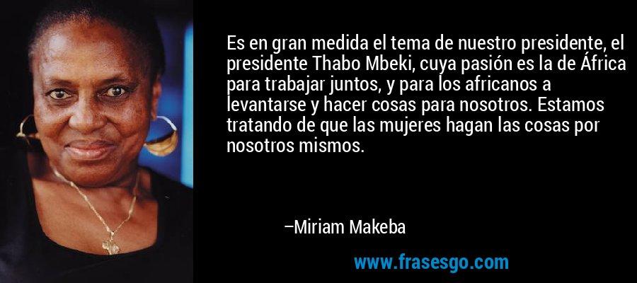 Es en gran medida el tema de nuestro presidente, el presidente Thabo Mbeki, cuya pasión es la de África para trabajar juntos, y para los africanos a levantarse y hacer cosas para nosotros. Estamos tratando de que las mujeres hagan las cosas por nosotros mismos. – Miriam Makeba