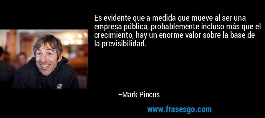 Es evidente que a medida que mueve al ser una empresa pública, probablemente incluso más que el crecimiento, hay un enorme valor sobre la base de la previsibilidad. – Mark Pincus
