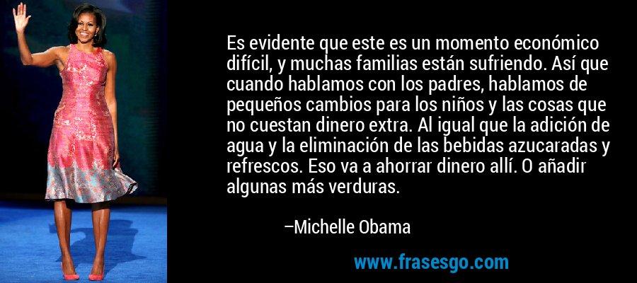 Es evidente que este es un momento económico difícil, y muchas familias están sufriendo. Así que cuando hablamos con los padres, hablamos de pequeños cambios para los niños y las cosas que no cuestan dinero extra. Al igual que la adición de agua y la eliminación de las bebidas azucaradas y refrescos. Eso va a ahorrar dinero allí. O añadir algunas más verduras. – Michelle Obama