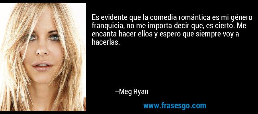 Es evidente que la comedia romántica es mi género franquicia, no me importa decir que, es cierto. Me encanta hacer ellos y espero que siempre voy a hacerlas. – Meg Ryan