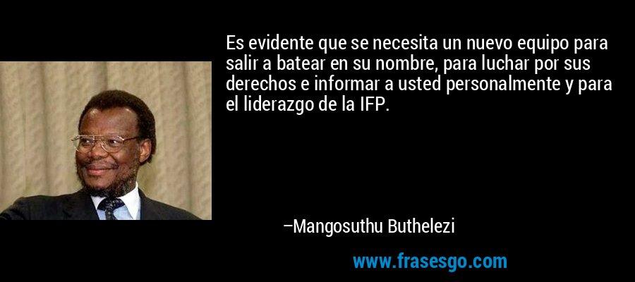 Es evidente que se necesita un nuevo equipo para salir a batear en su nombre, para luchar por sus derechos e informar a usted personalmente y para el liderazgo de la IFP. – Mangosuthu Buthelezi
