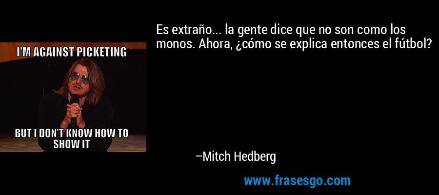 Es extraño... la gente dice que no son como los monos. Ahora, ¿cómo se explica entonces el fútbol? – Mitch Hedberg