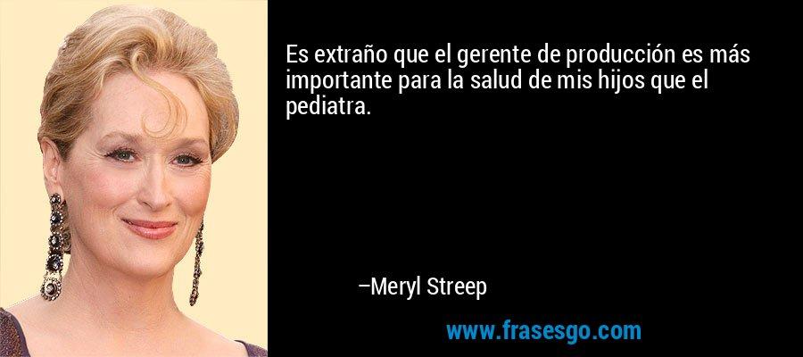 Es extraño que el gerente de producción es más importante para la salud de mis hijos que el pediatra. – Meryl Streep