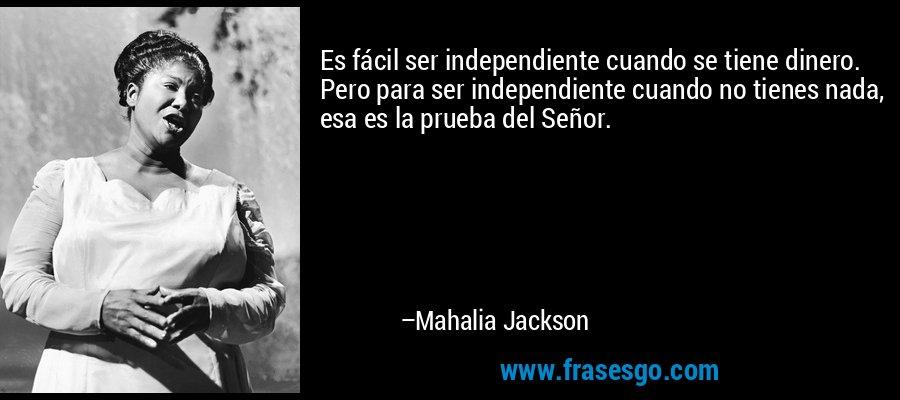Es fácil ser independiente cuando se tiene dinero. Pero para ser independiente cuando no tienes nada, esa es la prueba del Señor. – Mahalia Jackson