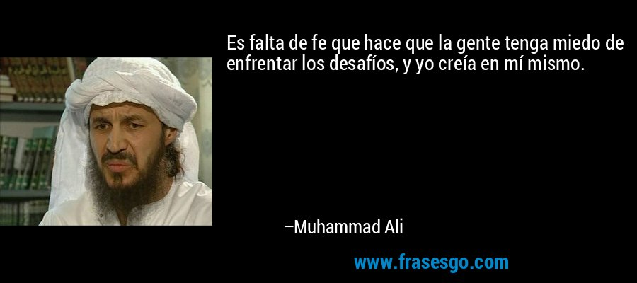 Es falta de fe que hace que la gente tenga miedo de enfrentar los desafíos, y yo creía en mí mismo. – Muhammad Ali