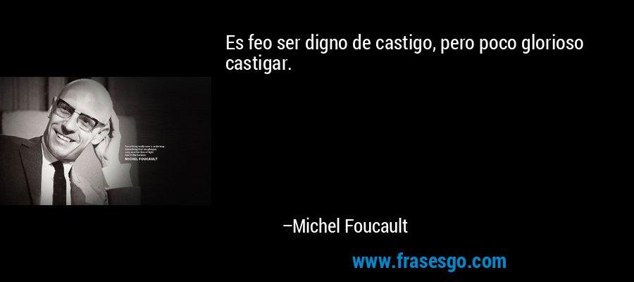 Es feo ser digno de castigo, pero poco glorioso castigar. – Michel Foucault