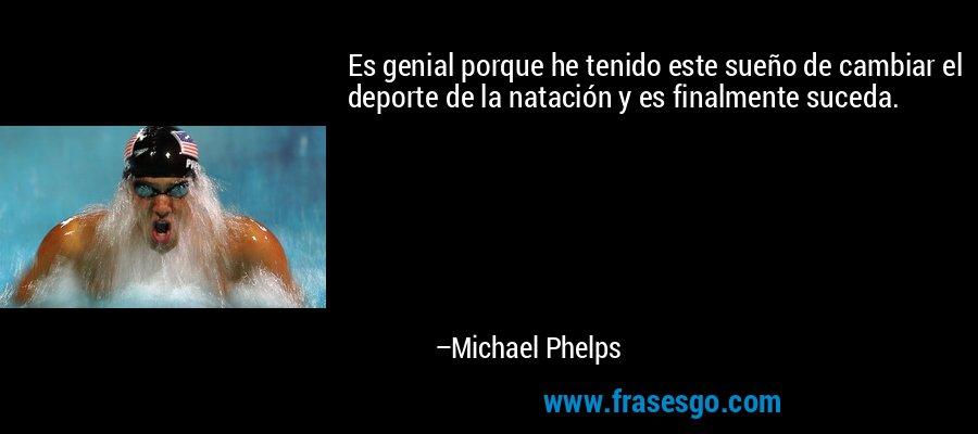 Es genial porque he tenido este sueño de cambiar el deporte de la natación y es finalmente suceda. – Michael Phelps
