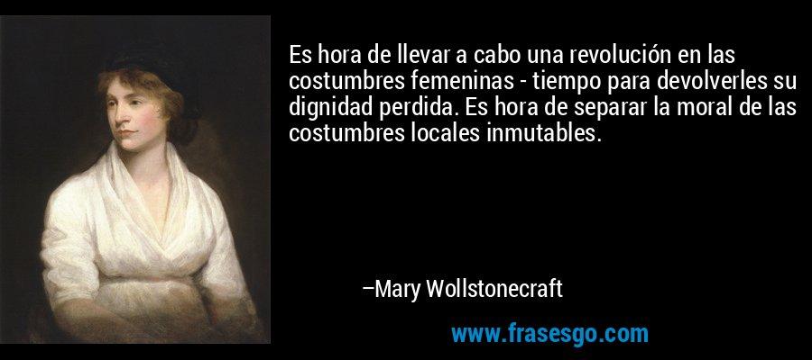 Es hora de llevar a cabo una revolución en las costumbres femeninas - tiempo para devolverles su dignidad perdida. Es hora de separar la moral de las costumbres locales inmutables. – Mary Wollstonecraft