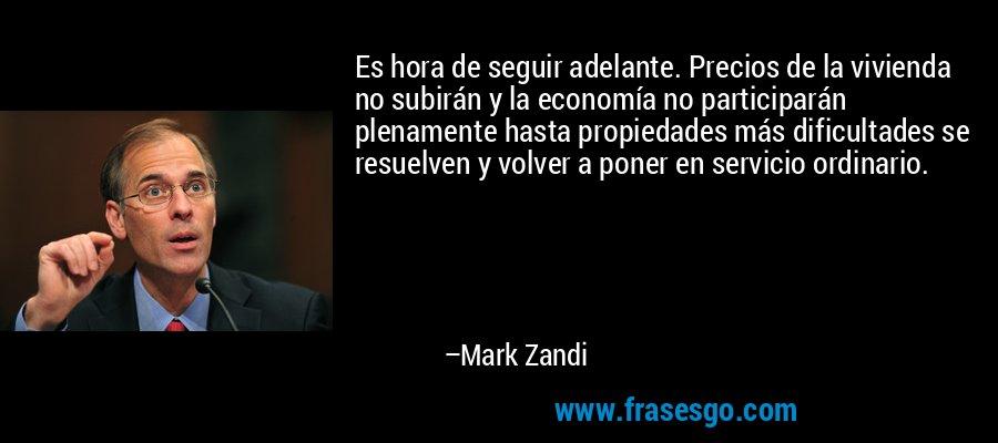 Es hora de seguir adelante. Precios de la vivienda no subirán y la economía no participarán plenamente hasta propiedades más dificultades se resuelven y volver a poner en servicio ordinario. – Mark Zandi
