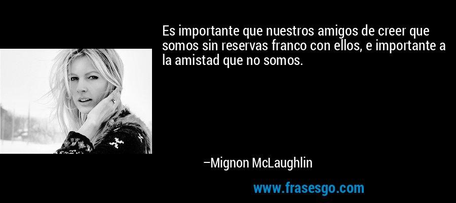 Es importante que nuestros amigos de creer que somos sin reservas franco con ellos, e importante a la amistad que no somos. – Mignon McLaughlin