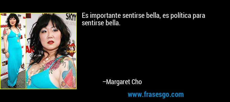 Es importante sentirse bella, es política para sentirse bella. – Margaret Cho