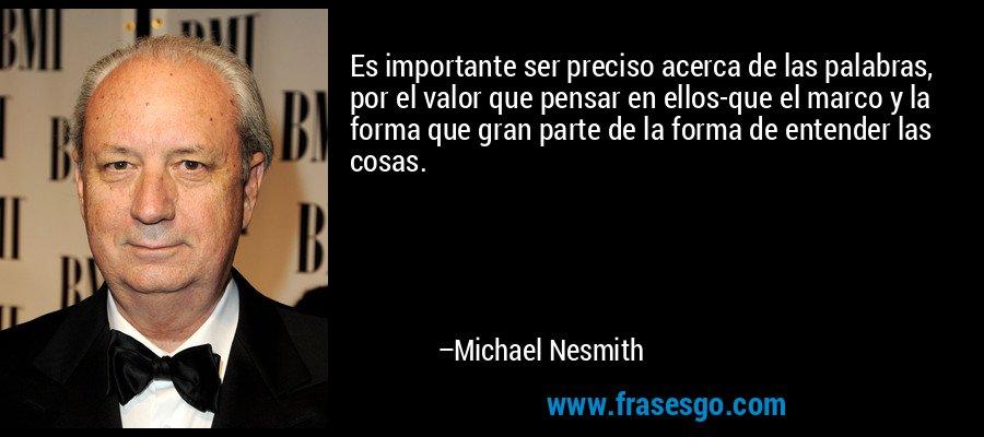 Es importante ser preciso acerca de las palabras, por el valor que pensar en ellos-que el marco y la forma que gran parte de la forma de entender las cosas. – Michael Nesmith