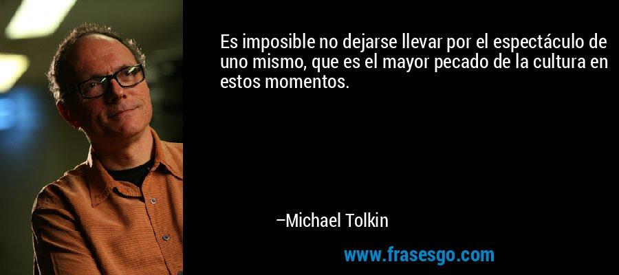 Es imposible no dejarse llevar por el espectáculo de uno mismo, que es el mayor pecado de la cultura en estos momentos. – Michael Tolkin