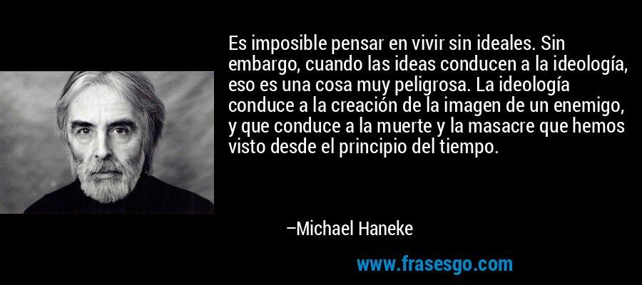 Es imposible pensar en vivir sin ideales. Sin embargo, cuando las ideas conducen a la ideología, eso es una cosa muy peligrosa. La ideología conduce a la creación de la imagen de un enemigo, y que conduce a la muerte y la masacre que hemos visto desde el principio del tiempo. – Michael Haneke
