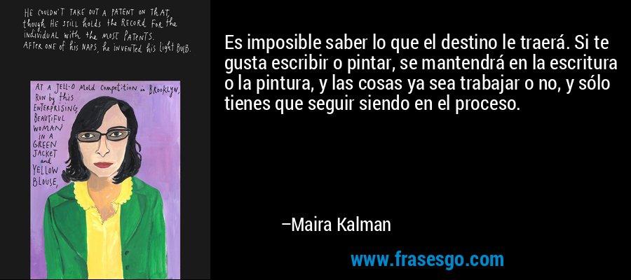 Es imposible saber lo que el destino le traerá. Si te gusta escribir o pintar, se mantendrá en la escritura o la pintura, y las cosas ya sea trabajar o no, y sólo tienes que seguir siendo en el proceso. – Maira Kalman