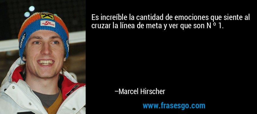Es increíble la cantidad de emociones que siente al cruzar la línea de meta y ver que son N º 1. – Marcel Hirscher