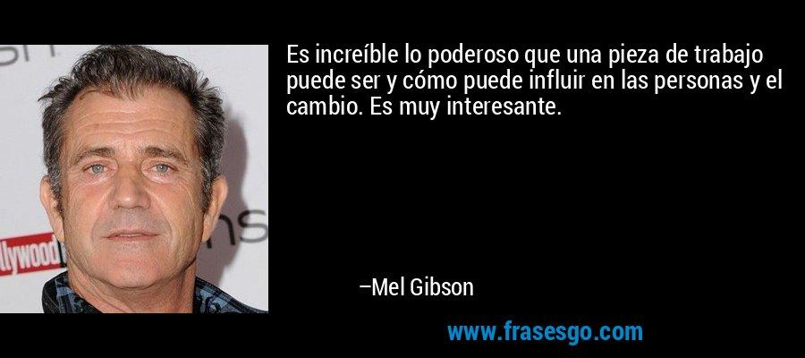 Es increíble lo poderoso que una pieza de trabajo puede ser y cómo puede influir en las personas y el cambio. Es muy interesante. – Mel Gibson