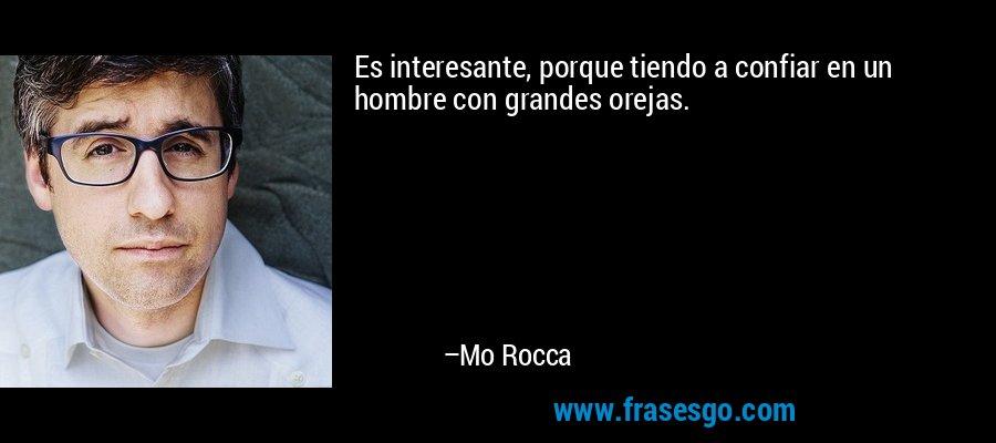 Es interesante, porque tiendo a confiar en un hombre con grandes orejas. – Mo Rocca