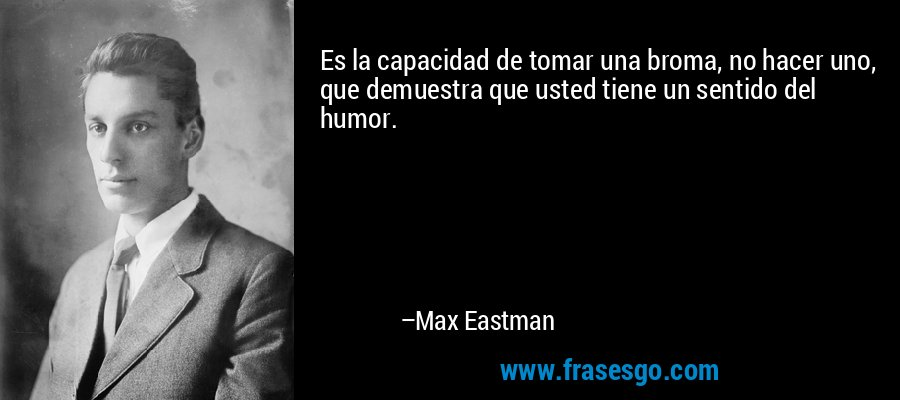 Es la capacidad de tomar una broma, no hacer uno, que demuestra que usted tiene un sentido del humor. – Max Eastman