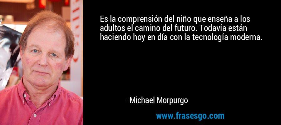 Es la comprensión del niño que enseña a los adultos el camino del futuro. Todavía están haciendo hoy en día con la tecnología moderna. – Michael Morpurgo