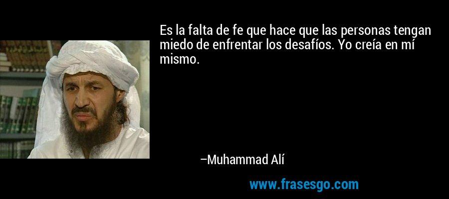 Es la falta de fe que hace que las personas tengan miedo de enfrentar los desafíos. Yo creía en mí mismo. – Muhammad Alí