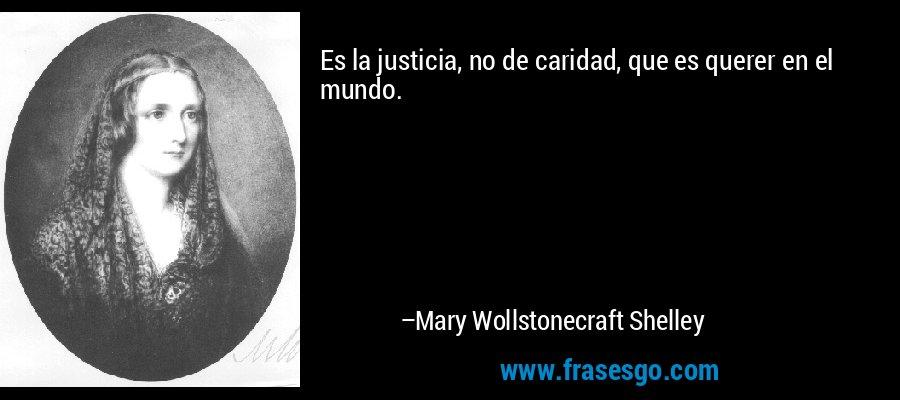 Es la justicia, no de caridad, que es querer en el mundo. – Mary Wollstonecraft Shelley