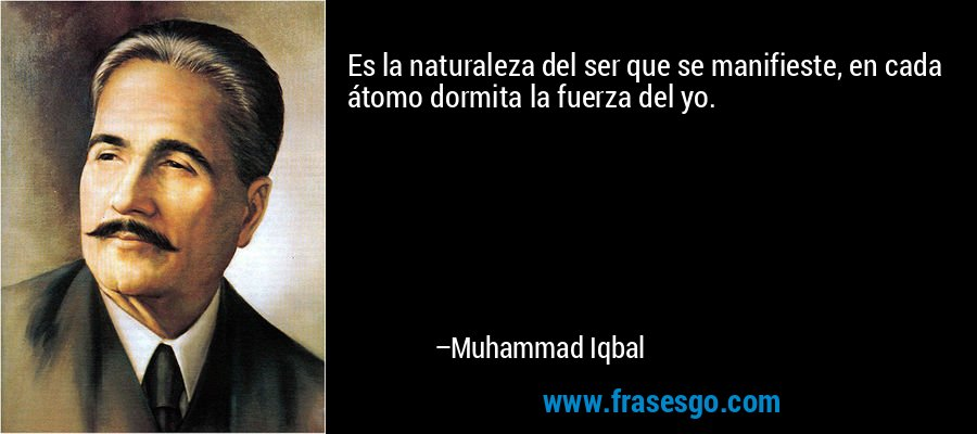 Es la naturaleza del ser que se manifieste, en cada átomo dormita la fuerza del yo. – Muhammad Iqbal