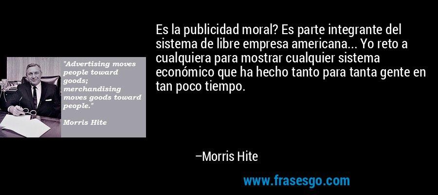 Es la publicidad moral? Es parte integrante del sistema de libre empresa americana... Yo reto a cualquiera para mostrar cualquier sistema económico que ha hecho tanto para tanta gente en tan poco tiempo. – Morris Hite